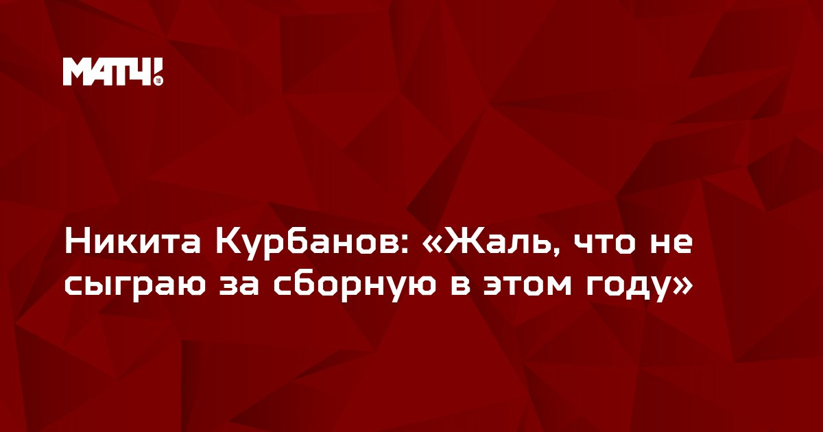 Никита Курбанов: «Жаль, что не сыграю за сборную в этом году»