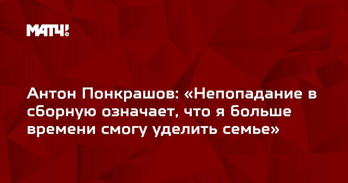 Антон Понкрашов: «Непопадание в сборную означает, что я больше времени смогу уделить семье»
