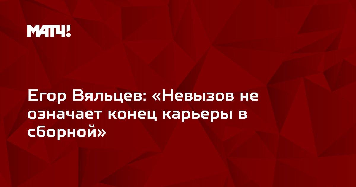 Егор Вяльцев: «Невызов не означает конец карьеры в сборной»
