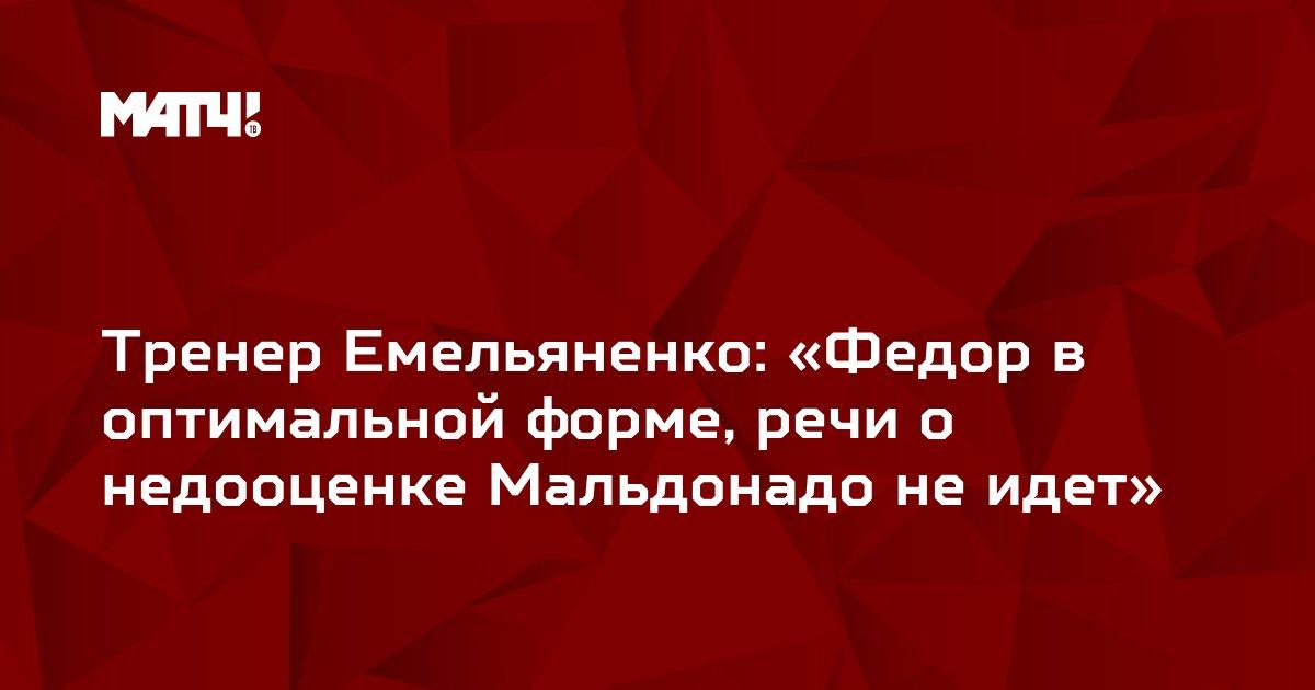 Тренер Емельяненко: «Федор в оптимальной форме, речи о недооценке Мальдонадо не идет»