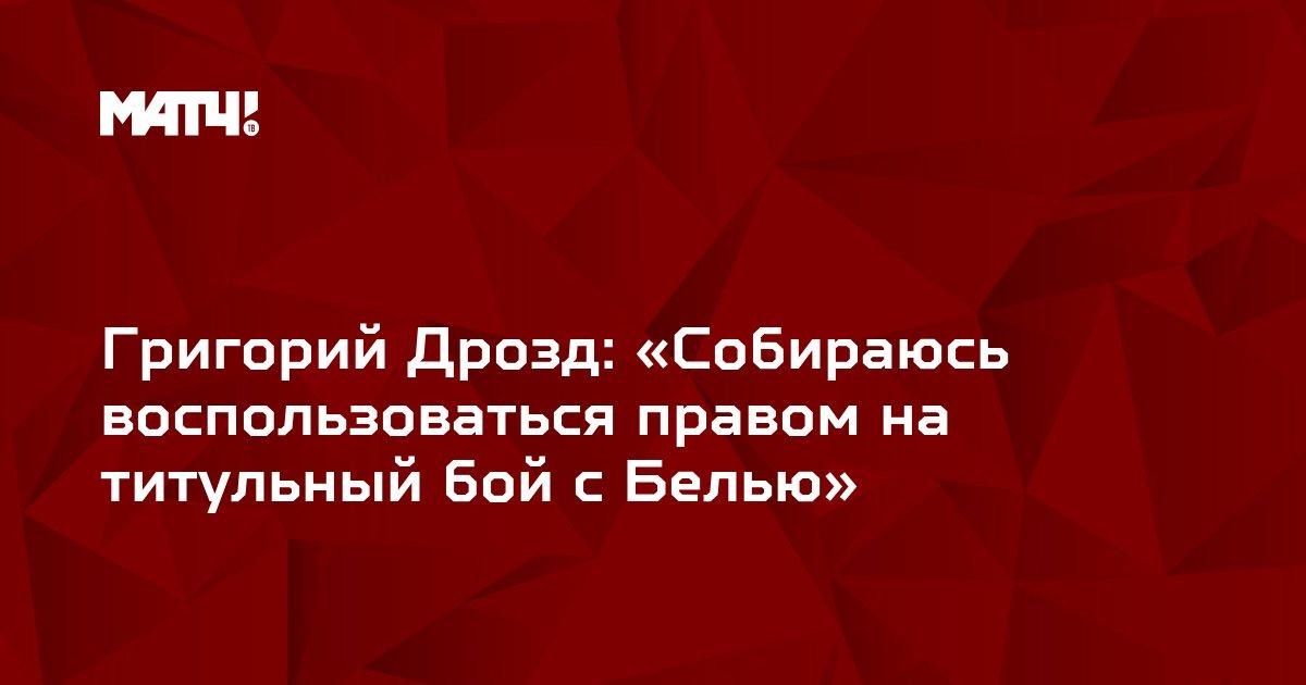 Григорий Дрозд: «Собираюсь воспользоваться правом на титульный бой с Белью»