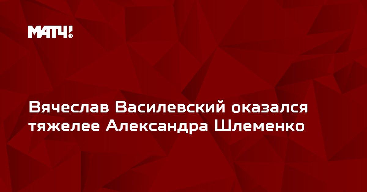 Вячеслав Василевский оказался тяжелее Александра Шлеменко
