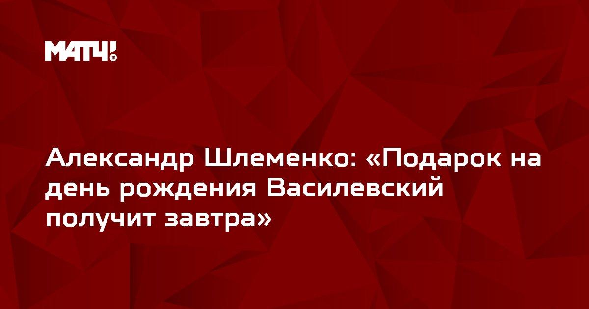 Александр Шлеменко: «Подарок на день рождения Василевский получит завтра»