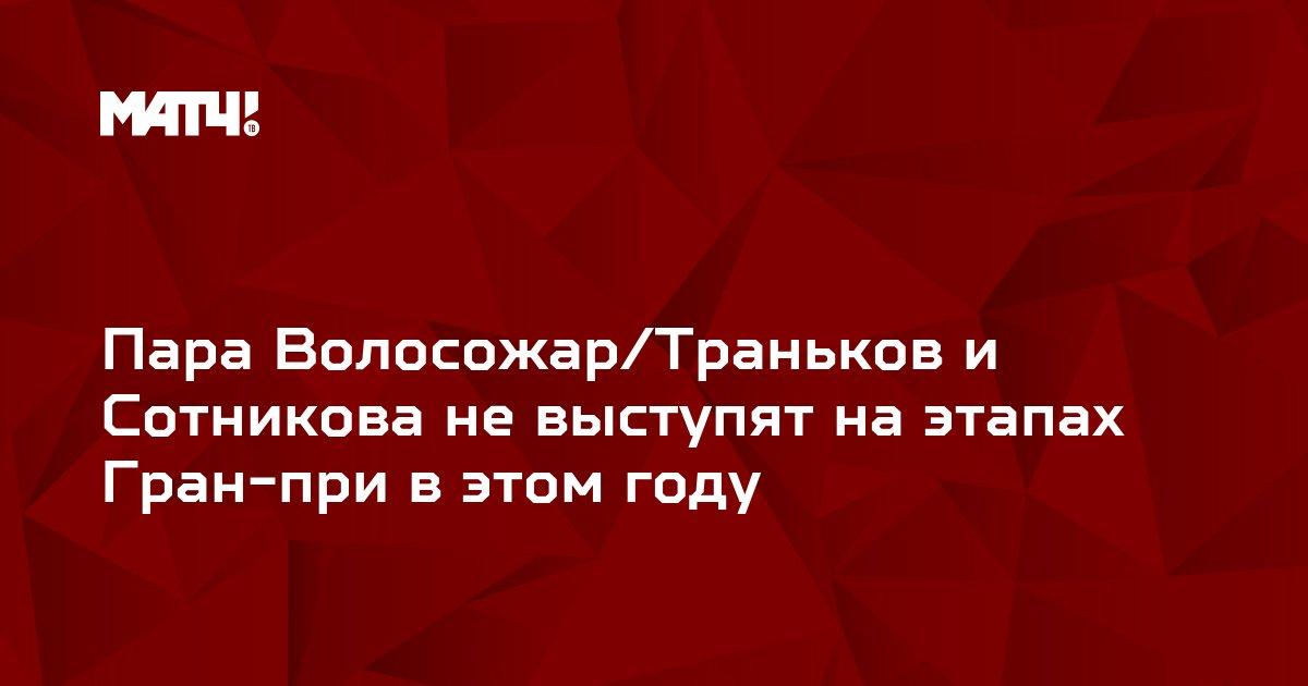 Пара Волосожар/Траньков и Сотникова не выступят на этапах Гран-при в этом году
