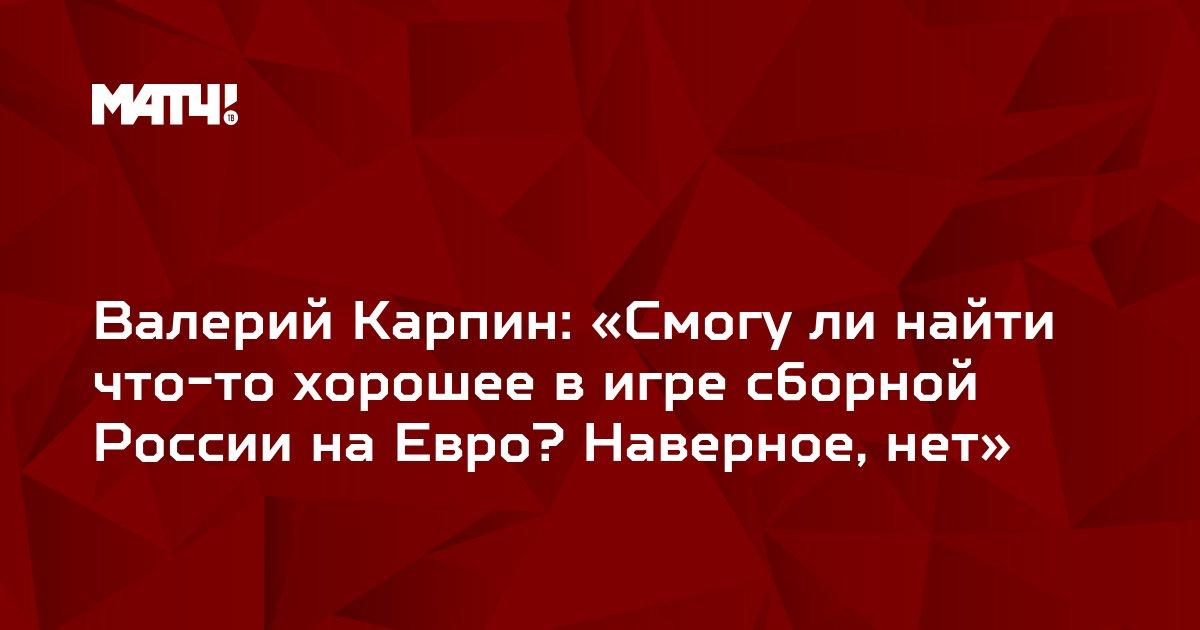 Валерий Карпин: «Смогу ли найти что-то хорошее в игре сборной России на Евро? Наверное, нет»