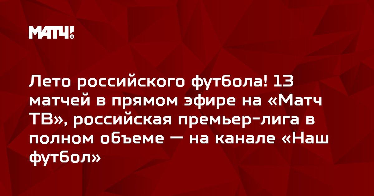 Лето российского футбола! 13 матчей в прямом эфире на «Матч ТВ», российская премьер-лига в полном объеме — на канале «Наш футбол»