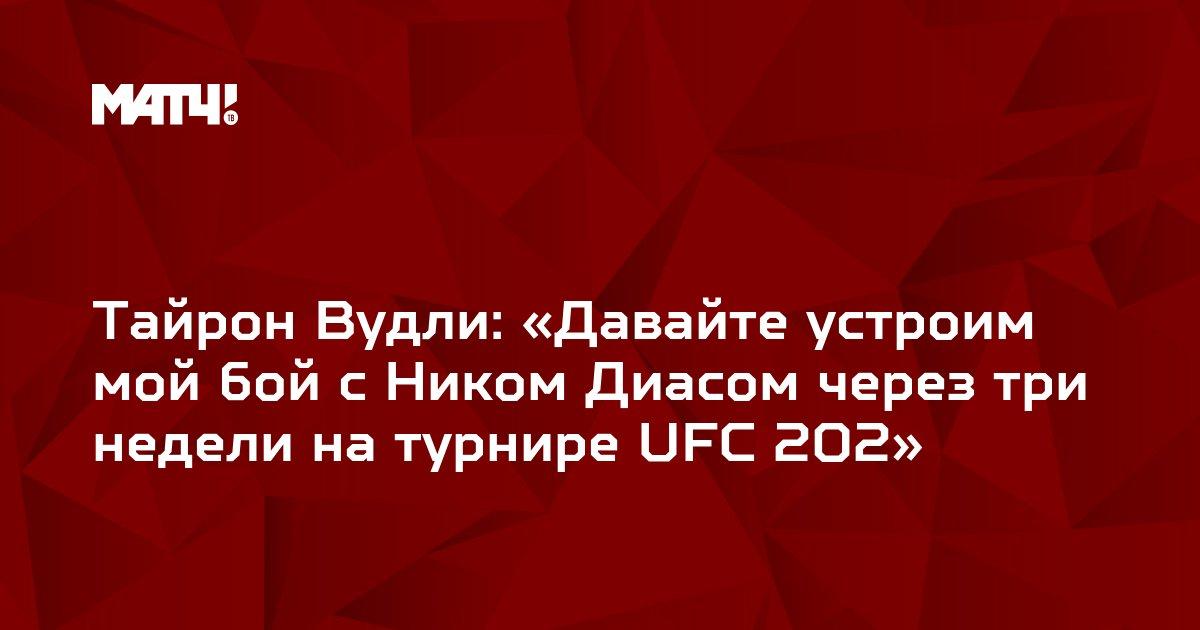 Тайрон Вудли: «Давайте устроим мой бой с Ником Диасом через три недели на турнире UFC 202»