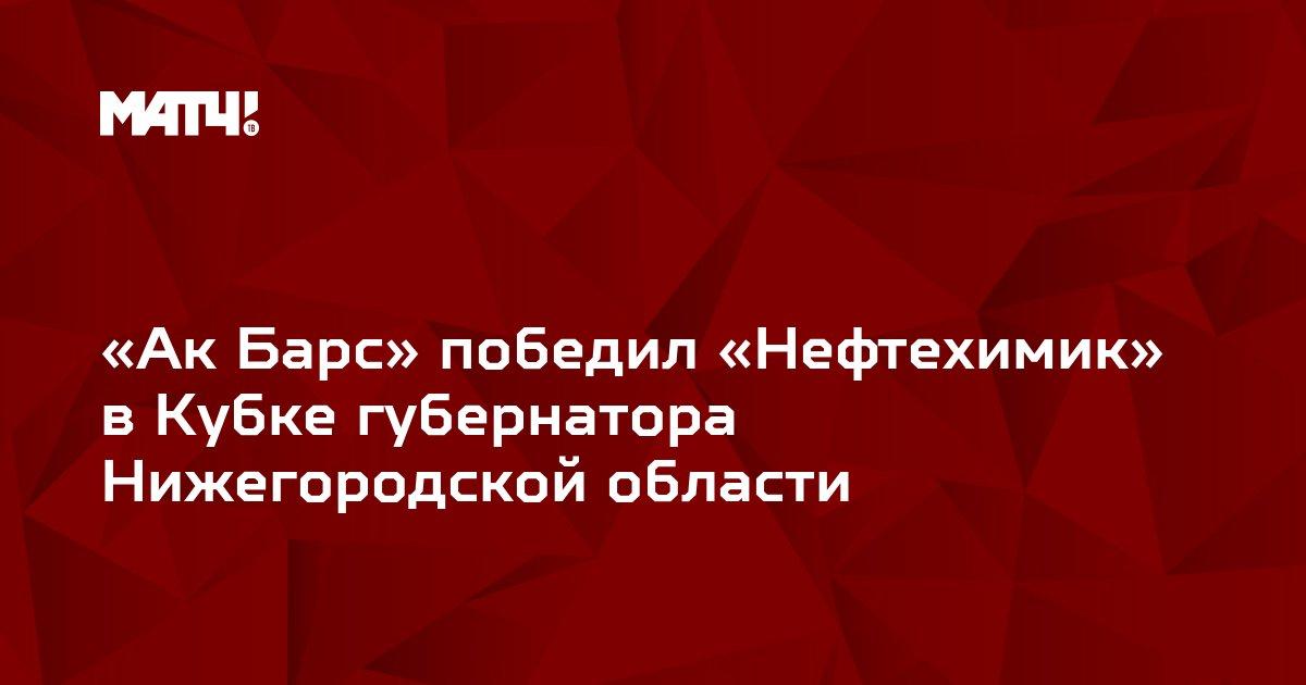 «Ак Барс» победил «Нефтехимик» в Кубке губернатора Нижегородской области