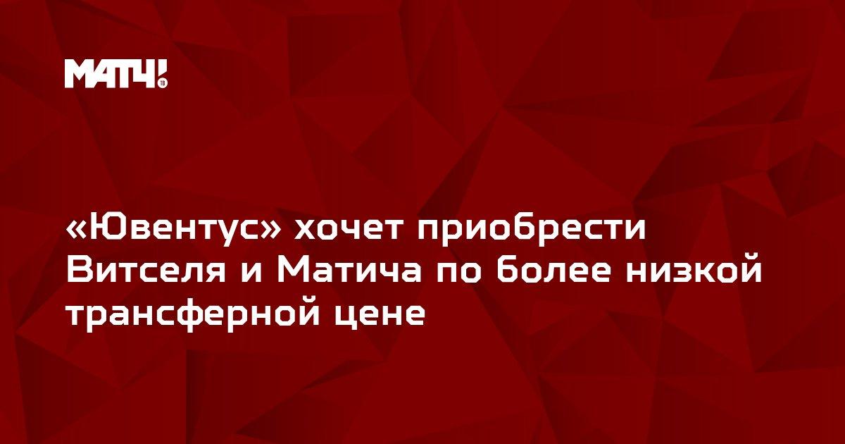 «Ювентус» хочет приобрести Витселя и Матича по более низкой трансферной цене