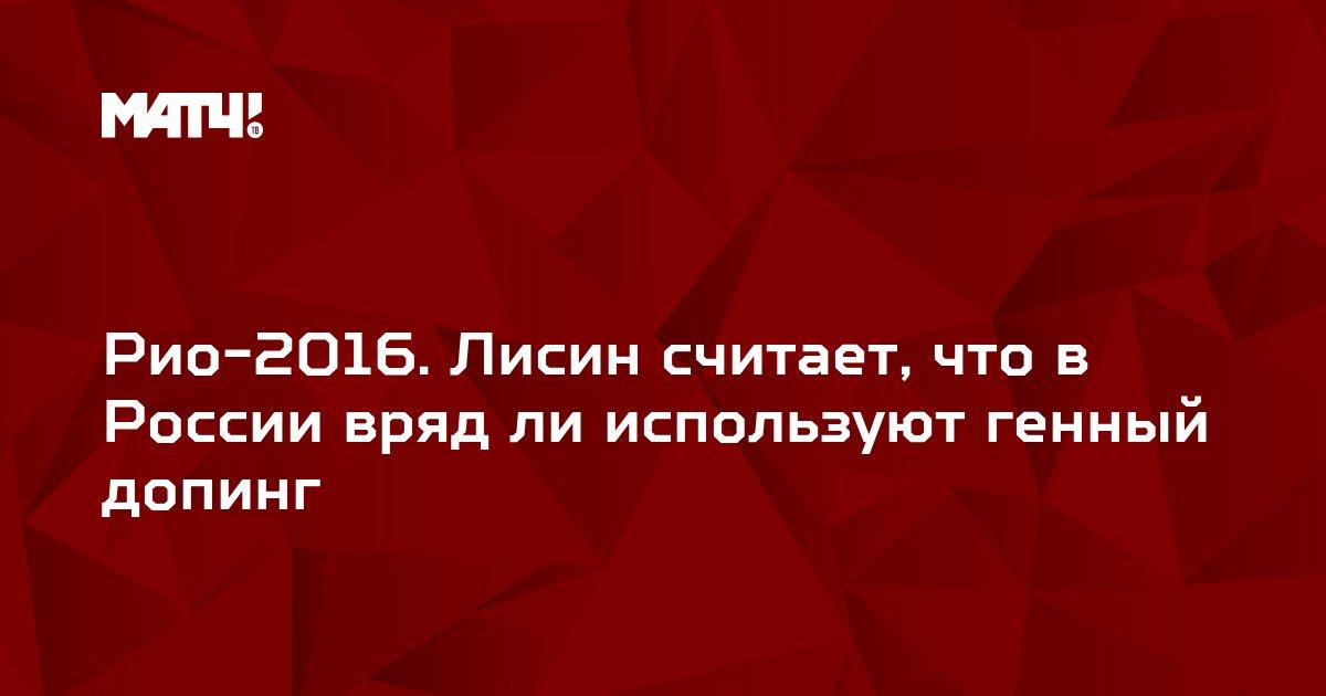 Рио-2016. Лисин считает, что в России вряд ли используют генный допинг