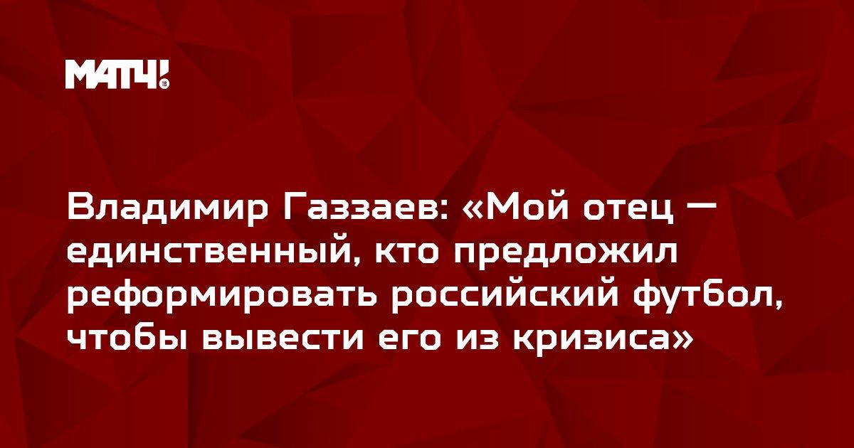 Владимир Газзаев: «Мой отец — единственный, кто предложил реформировать российский футбол, чтобы вывести его из кризиса»