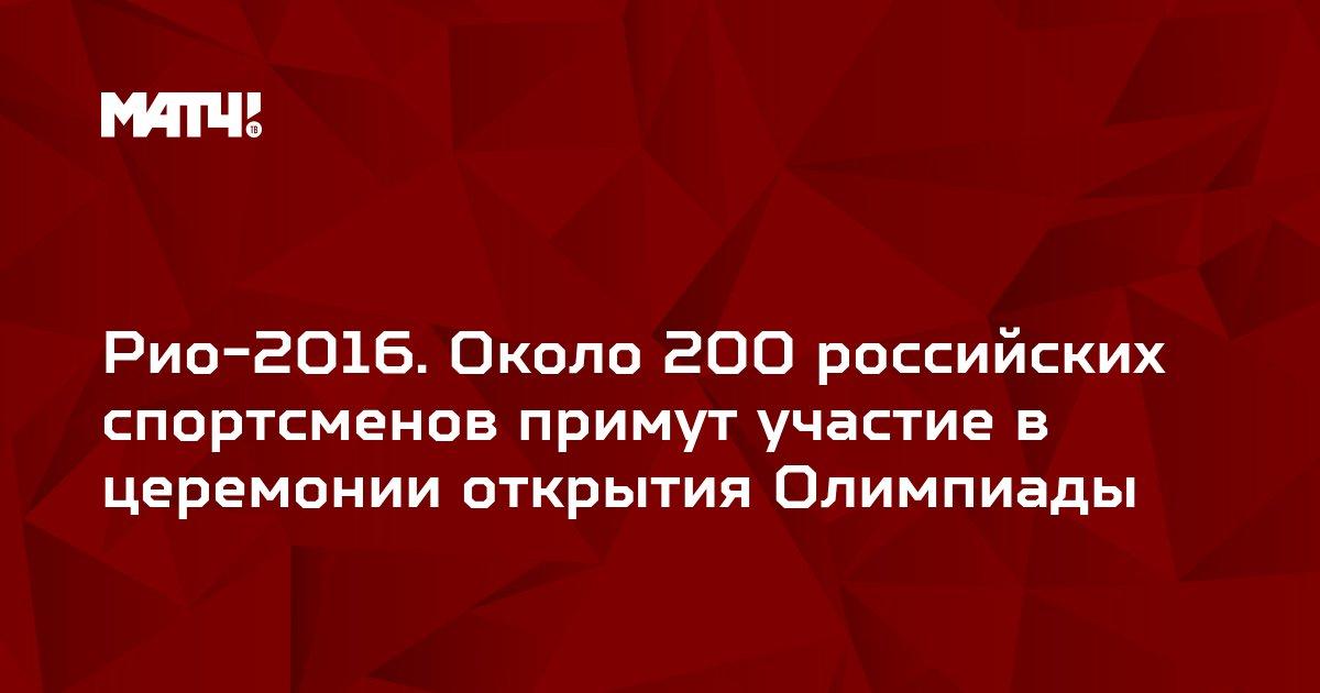 Рио-2016. Около 200 российских спортсменов примут участие в церемонии открытия Олимпиады