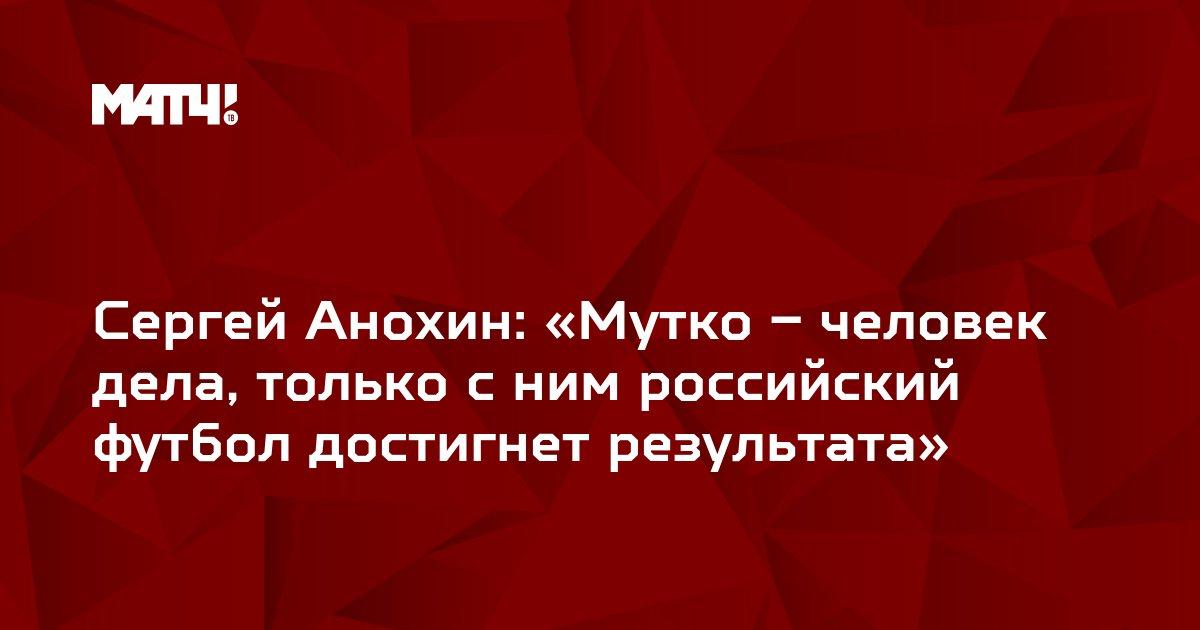 Сергей Анохин: «Мутко – человек дела, только с ним российский футбол достигнет результата»