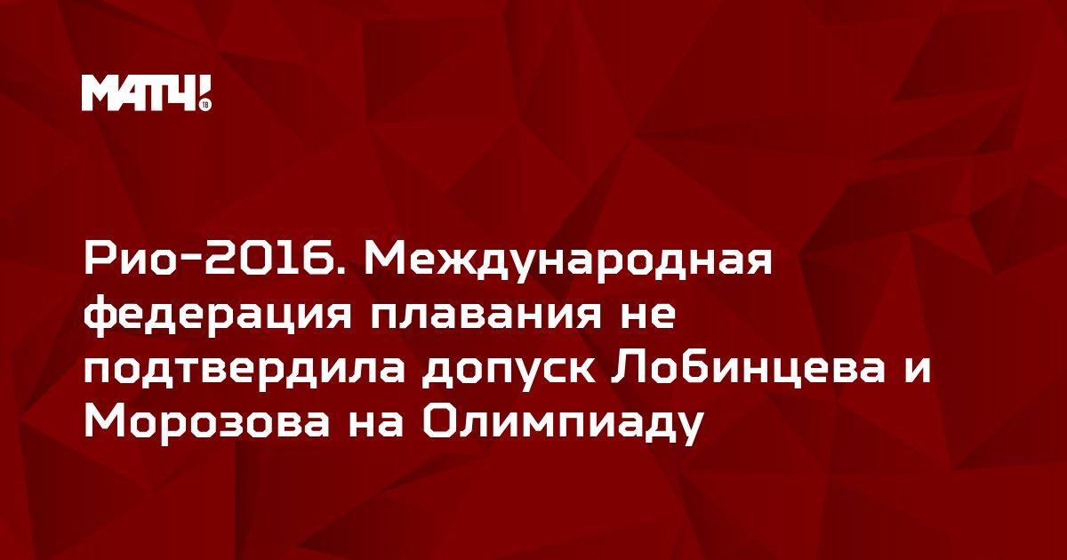 Рио-2016. Международная федерация плавания не подтвердила допуск Лобинцева и Морозова на Олимпиаду