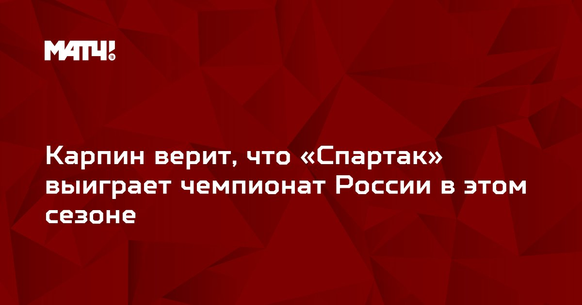 Карпин верит, что «Спартак» выиграет чемпионат России в этом сезоне