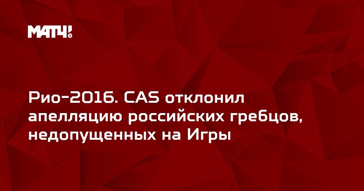 Рио-2016. CAS отклонил апелляцию российских гребцов, недопущенных на Игры