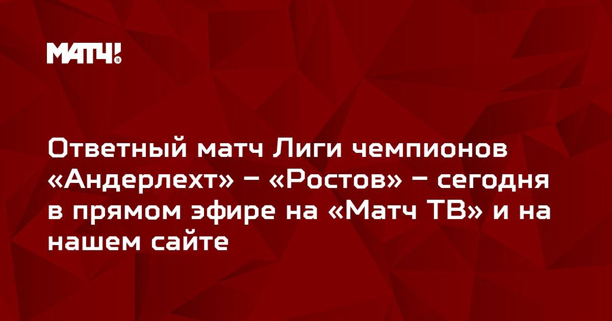 Ответный матч Лиги чемпионов «Андерлехт» – «Ростов» – сегодня в прямом эфире на «Матч ТВ» и на нашем сайте