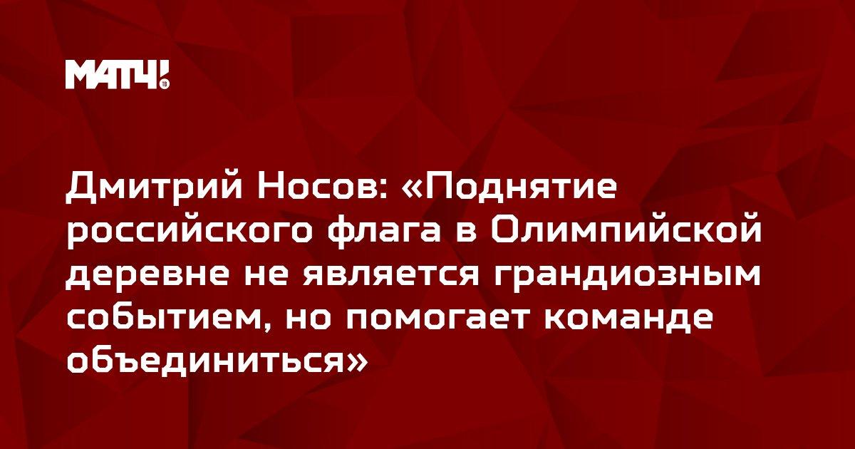 Дмитрий Носов: «Поднятие российского флага в Олимпийской деревне не является грандиозным событием, но помогает команде объединиться»