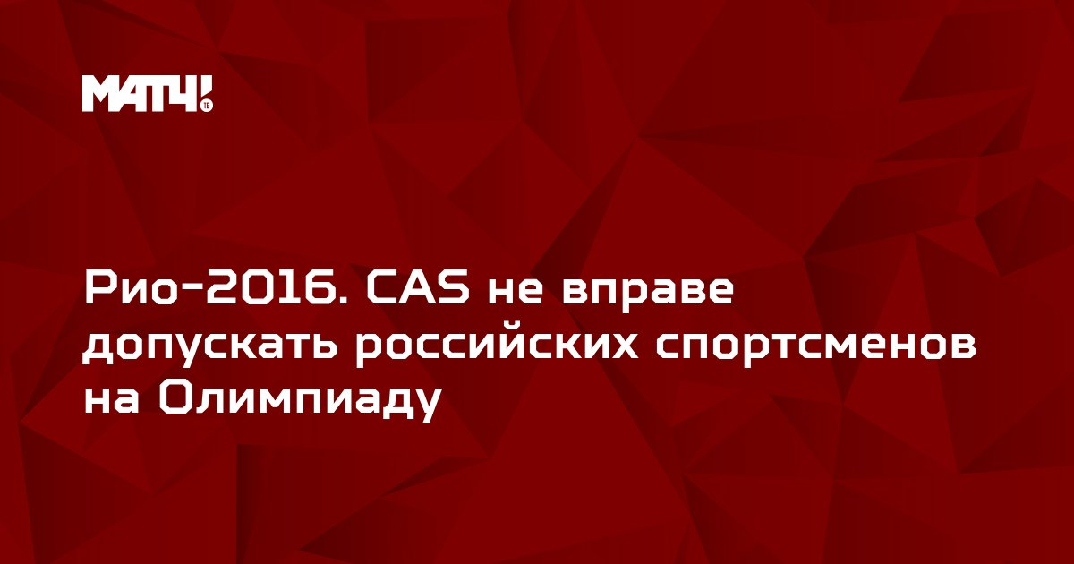 Рио-2016. CAS не вправе допускать российских спортсменов на Олимпиаду
