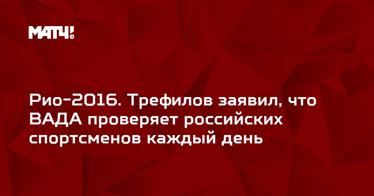Рио-2016. Трефилов заявил, что ВАДА проверяет российских спортсменов каждый день