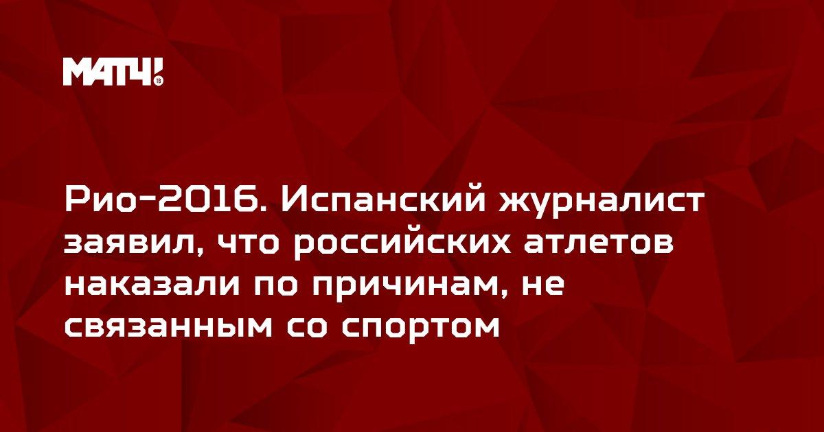 Рио-2016. Испанский журналист заявил, что российских атлетов наказали по причинам, не связанным со спортом