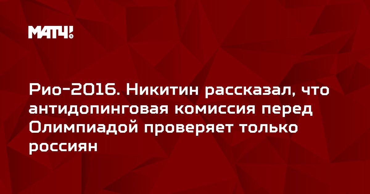 Рио-2016. Никитин рассказал, что антидопинговая комиссия перед Олимпиадой проверяет только россиян