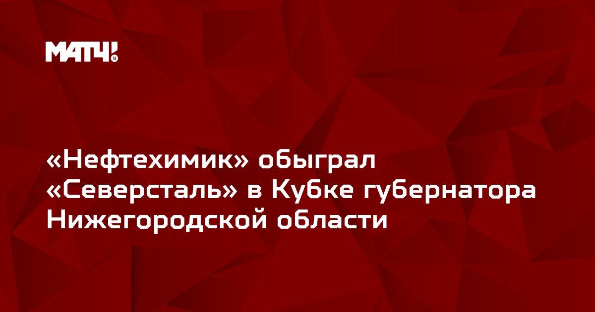 «Нефтехимик» обыграл «Северсталь» в Кубке губернатора Нижегородской области