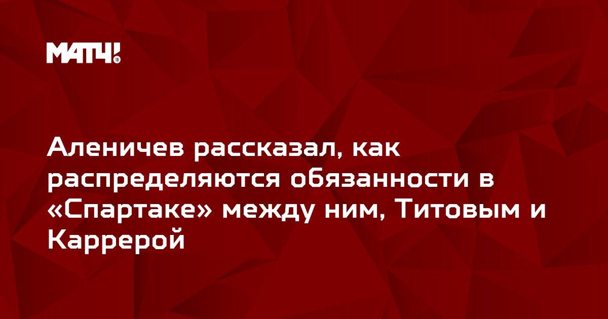 Аленичев рассказал, как распределяются обязанности в «Спартаке» между ним, Титовым и Каррерой