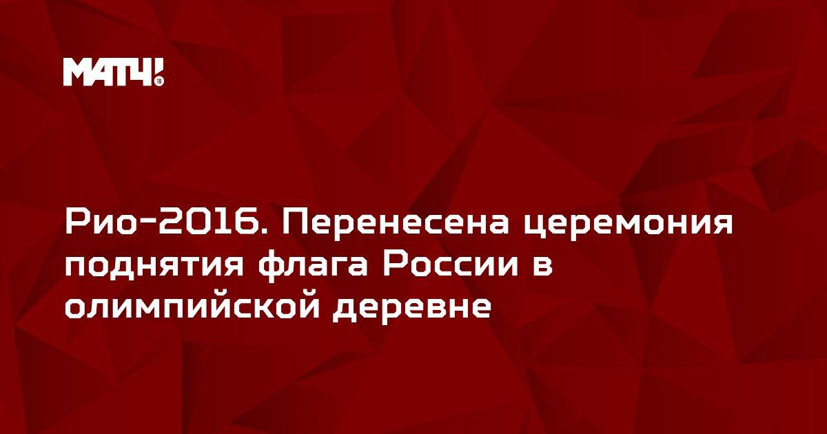 Рио-2016. Перенесена церемония поднятия флага России в олимпийской деревне