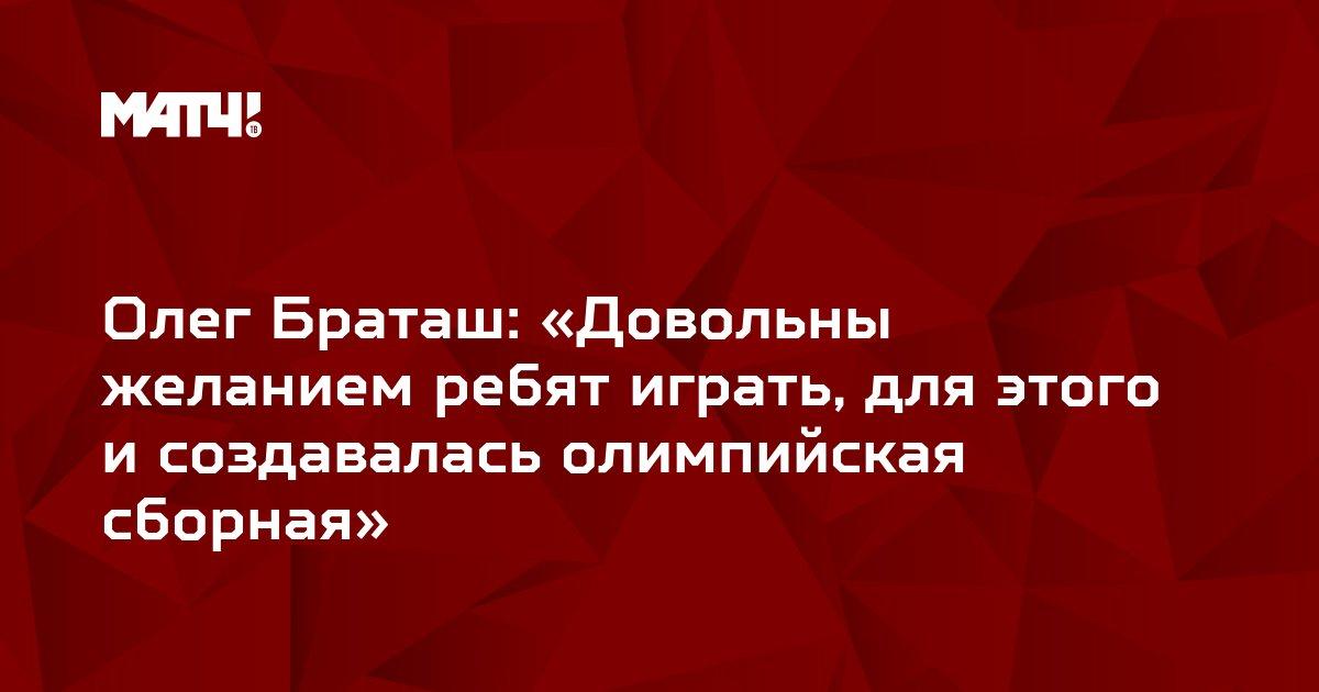 Олег Браташ: «Довольны желанием ребят играть, для этого и создавалась олимпийская сборная»