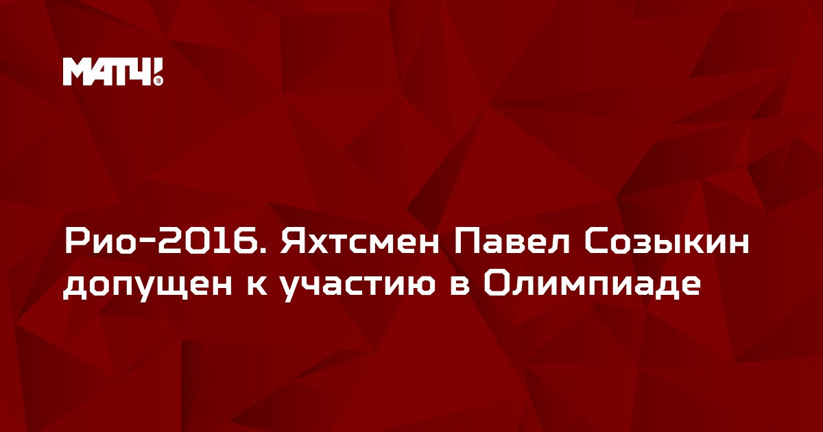 Рио-2016. Яхтсмен Павел Созыкин допущен к участию в Олимпиаде
