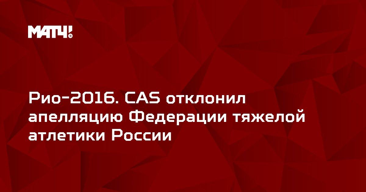 Рио-2016. CAS отклонил апелляцию Федерации тяжелой атлетики России