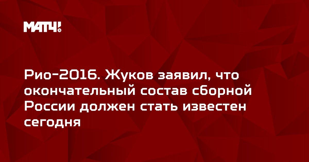 Рио-2016. Жуков заявил, что окончательный состав сборной России должен стать известен сегодня