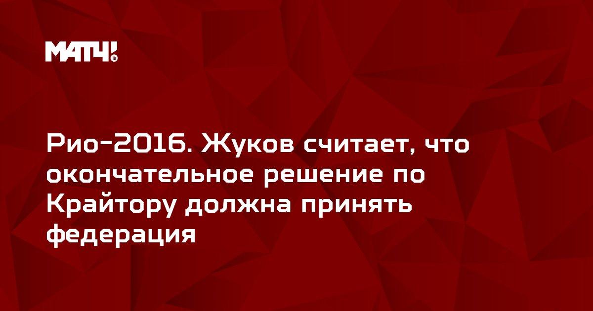 Рио-2016. Жуков считает, что окончательное решение по Крайтору должна принять федерация