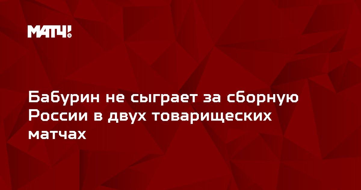 Бабурин не сыграет за сборную России в двух товарищеских матчах