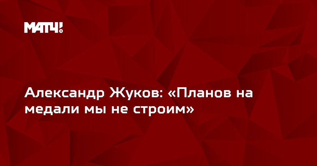 Александр Жуков: «Планов на медали мы не строим»