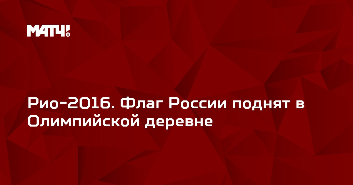 Рио-2016. Флаг России поднят в Олимпийской деревне