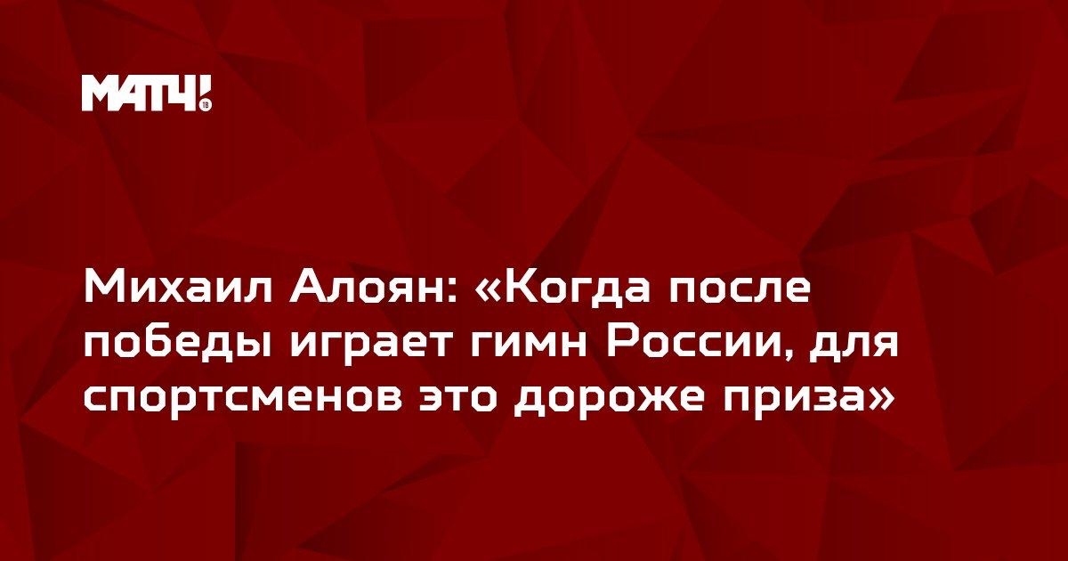 Михаил Алоян: «Когда после победы играет гимн России, для спортсменов это дороже приза»