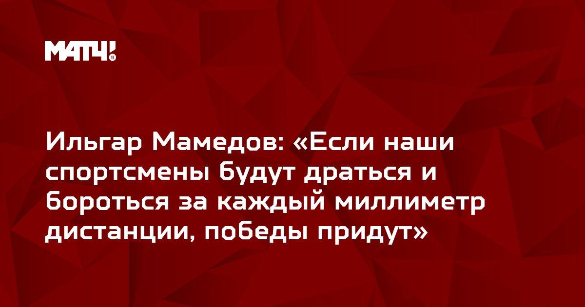 Ильгар Мамедов: «Если наши спортсмены будут драться и бороться за каждый миллиметр дистанции, победы придут»
