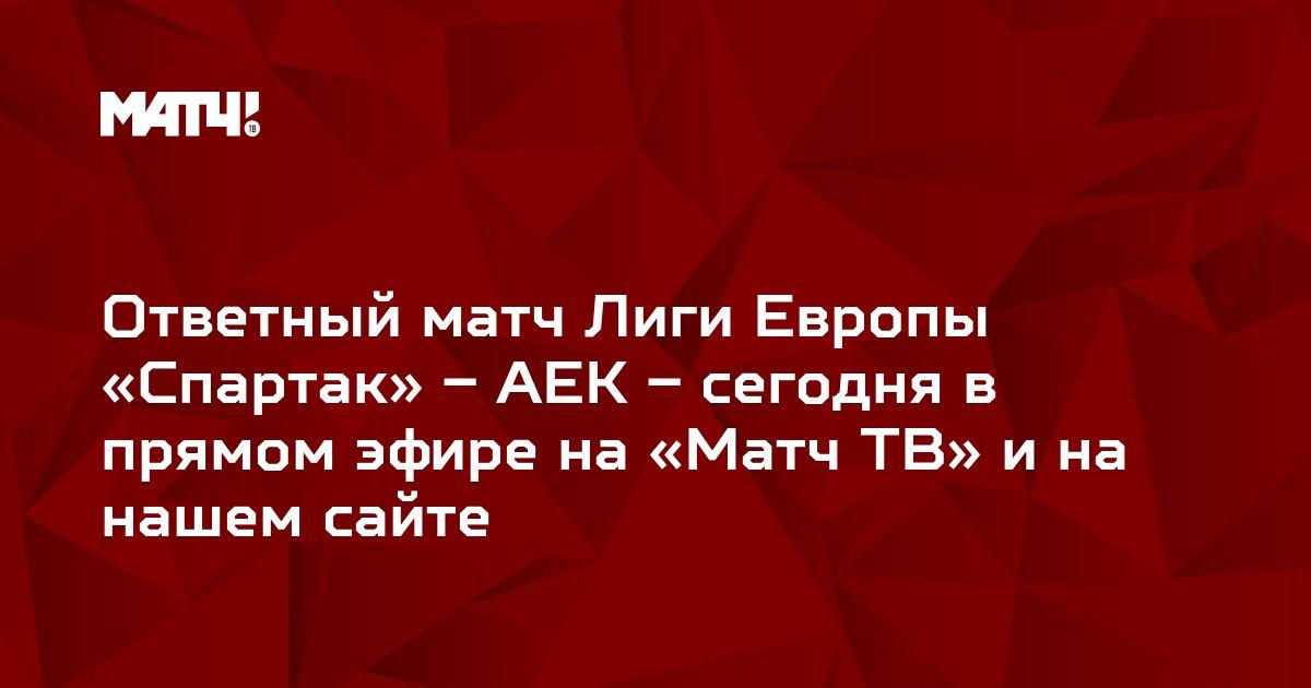 Ответный матч Лиги Европы «Спартак» – АЕК – сегодня в прямом эфире на «Матч ТВ» и на нашем сайте