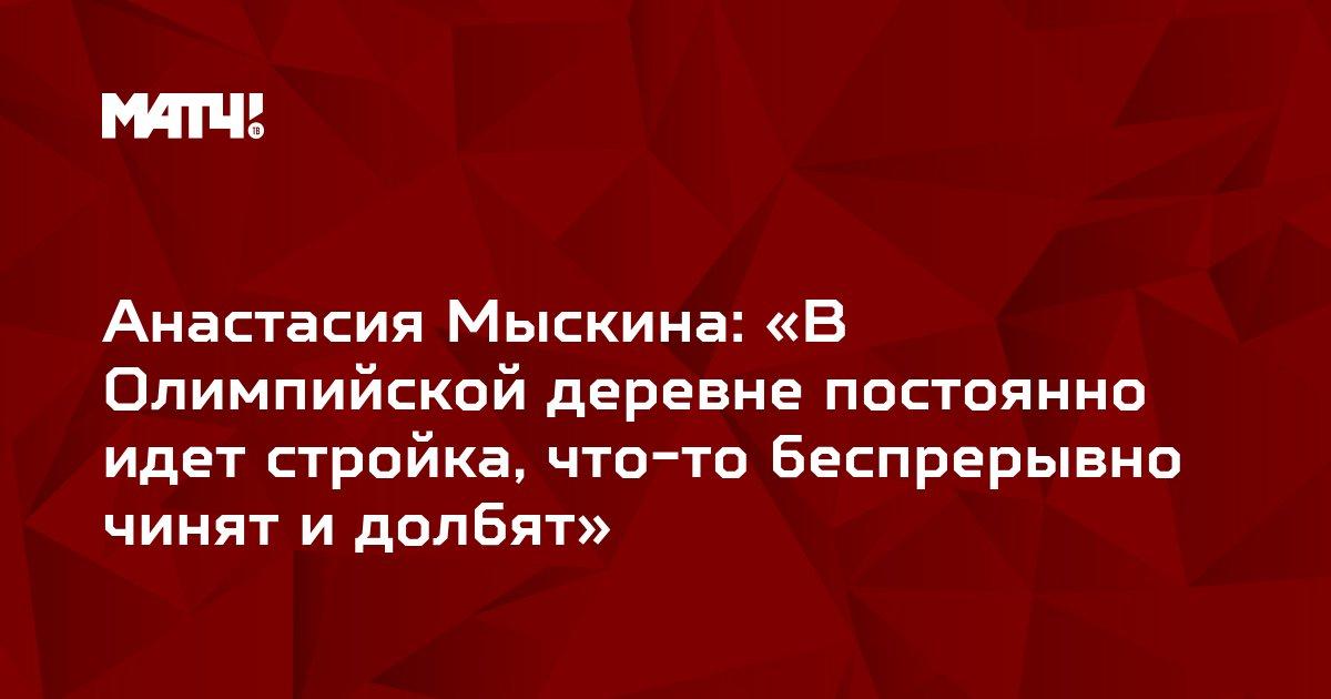 Анастасия Мыскина: «В Олимпийской деревне постоянно идет стройка, что-то беспрерывно чинят и долбят»