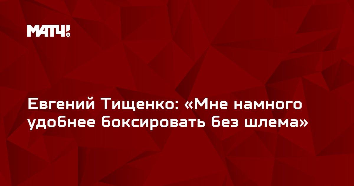 Евгений Тищенко: «Мне намного удобнее боксировать без шлема»