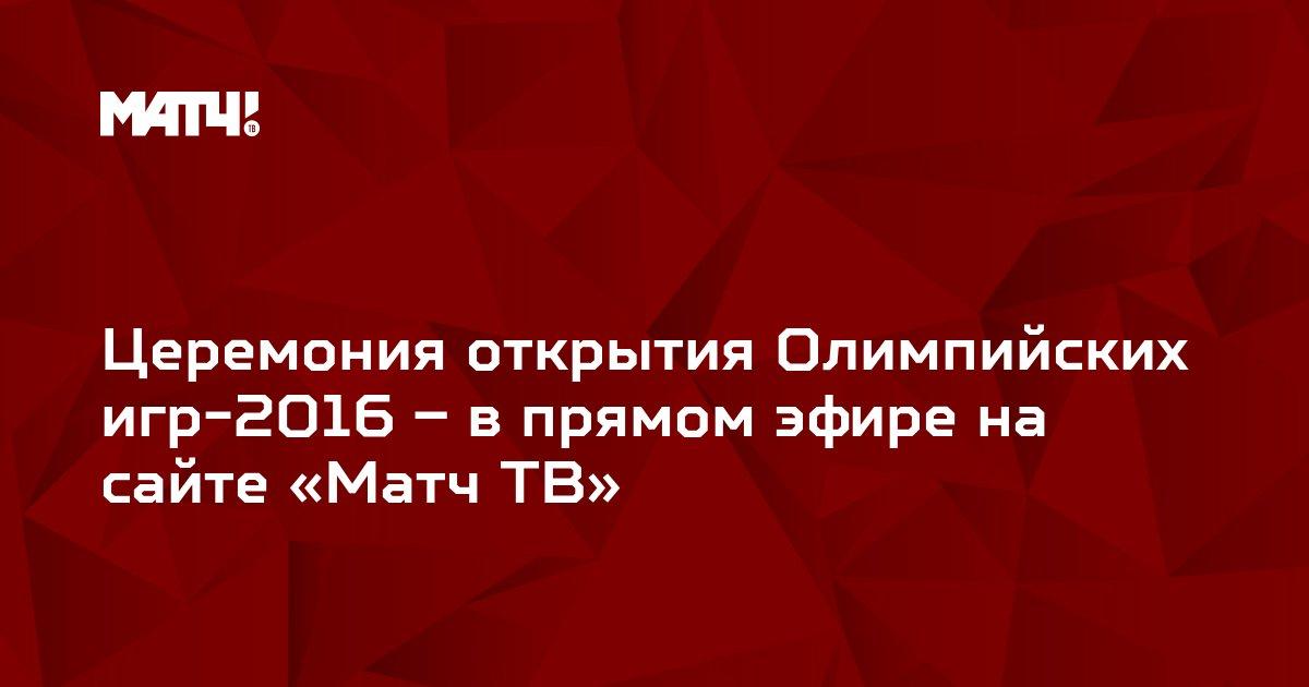 Церемония открытия Олимпийских игр-2016 – в прямом эфире на сайте «Матч ТВ»