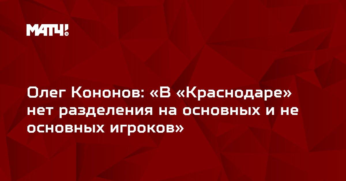 Олег Кононов: «В «Краснодаре» нет разделения на основных и не основных игроков»
