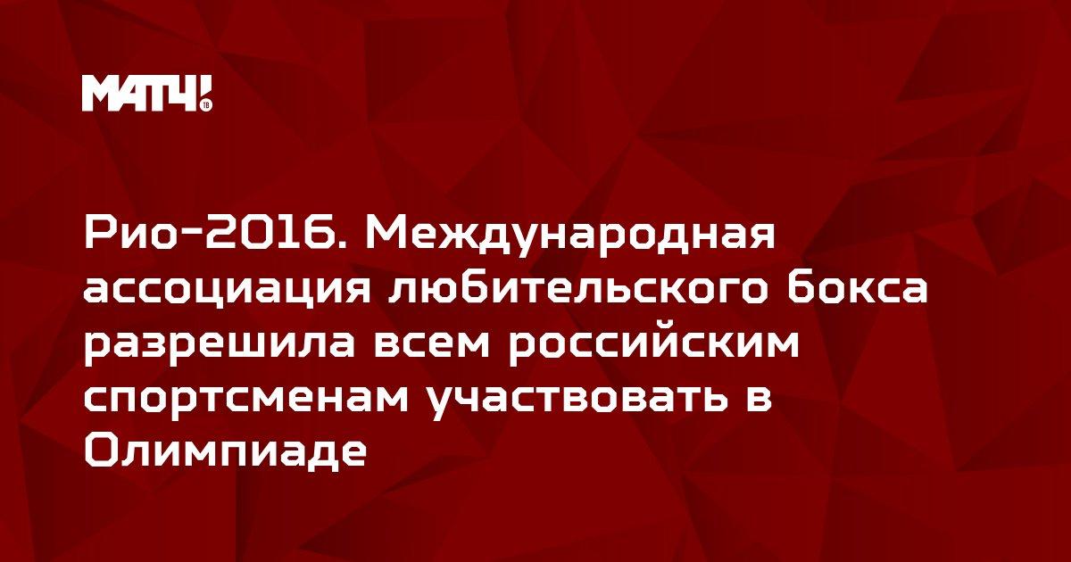 Рио-2016. Международная ассоциация любительского бокса разрешила всем российским спортсменам участвовать в Олимпиаде