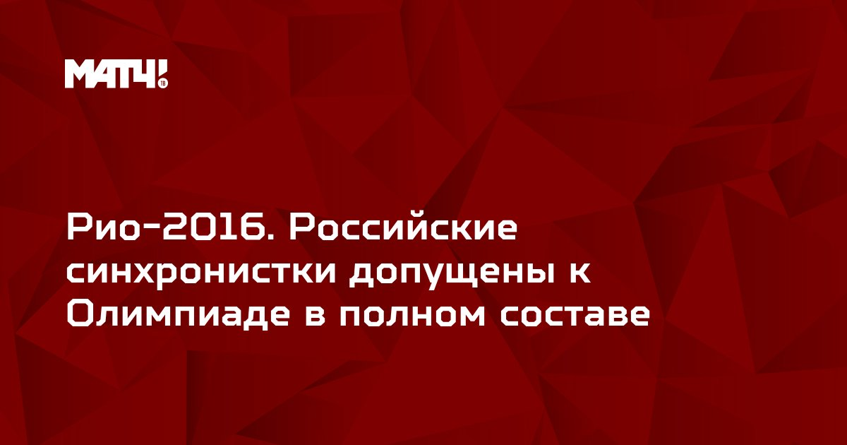 Рио-2016. Российские синхронистки допущены к Олимпиаде в полном составе