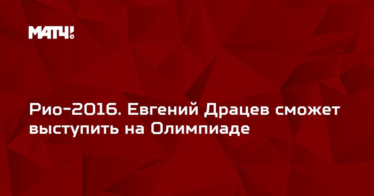 Рио-2016. Евгений Драцев сможет выступить на Олимпиаде
