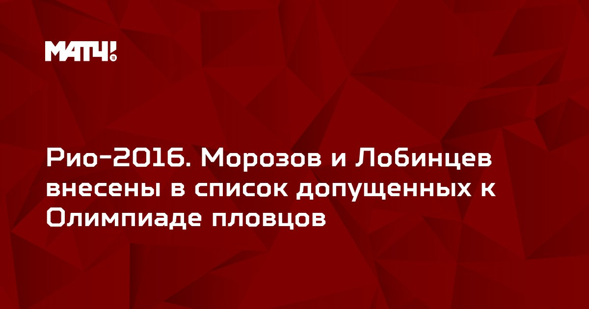 Рио-2016. Морозов и Лобинцев внесены в список допущенных к Олимпиаде пловцов
