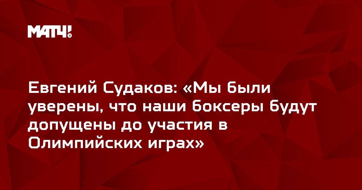 Евгений Судаков: «Мы были уверены, что наши боксеры будут допущены до участия в Олимпийских играх»