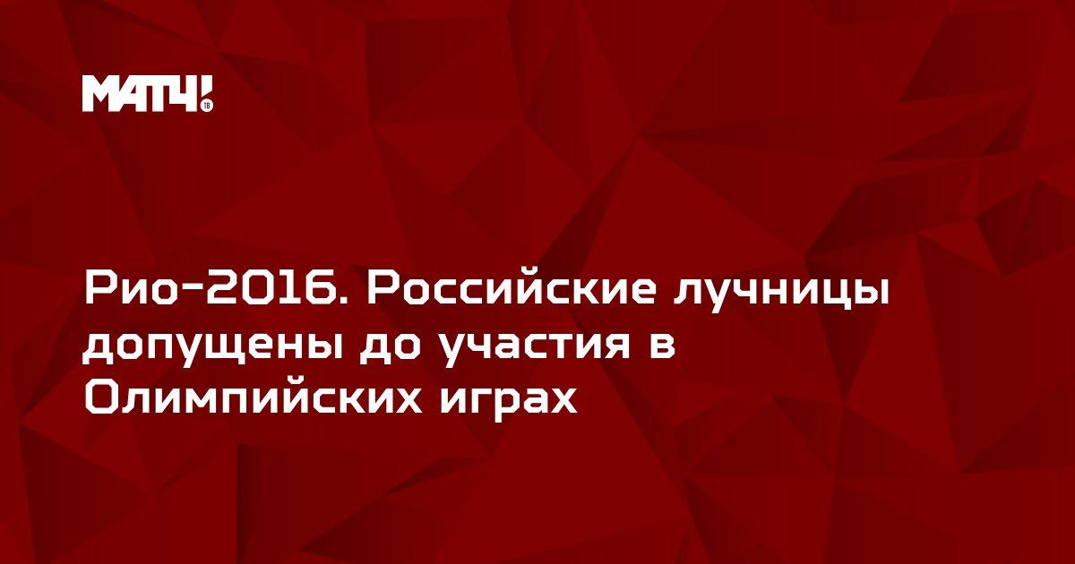Рио-2016. Российские лучницы допущены до участия в Олимпийских играх